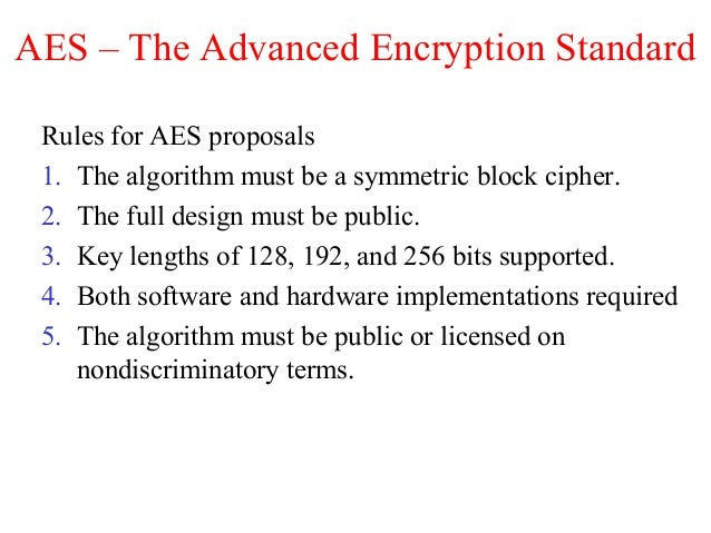 AES – The Advanced Encryption Standard Rules for AES proposals 1. The algorithm must be a symmetric block cipher. 2. The f...