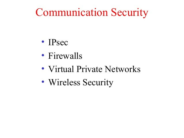 Communication Security • IPsec • Firewalls • Virtual Private Networks • Wireless Security