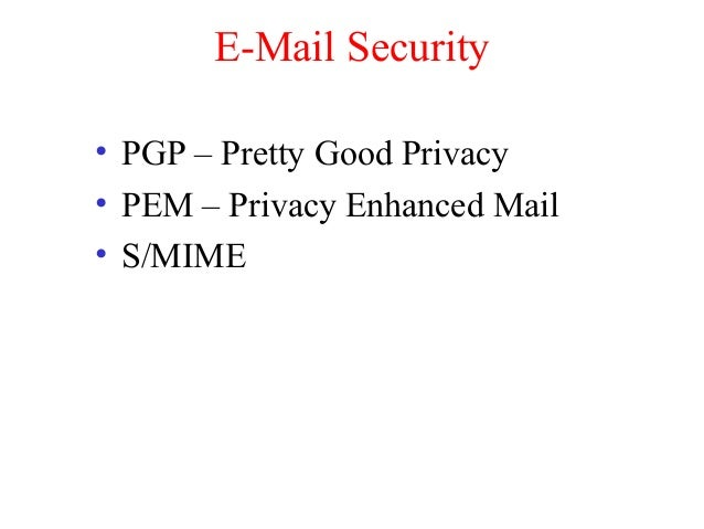 E-Mail Security • PGP – Pretty Good Privacy • PEM – Privacy Enhanced Mail • S/MIME