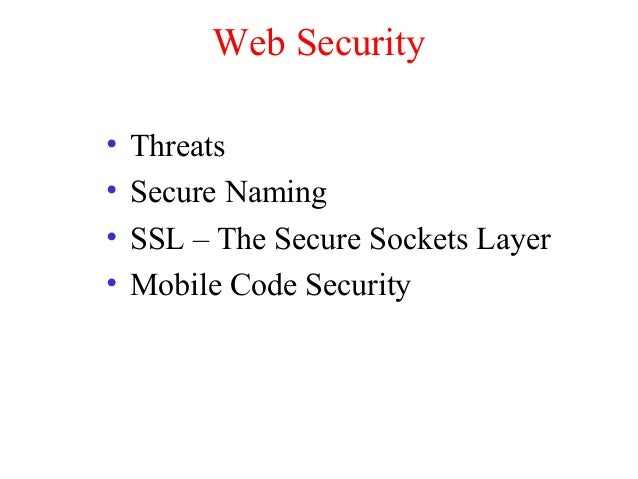 Web Security • Threats • Secure Naming • SSL – The Secure Sockets Layer • Mobile Code Security