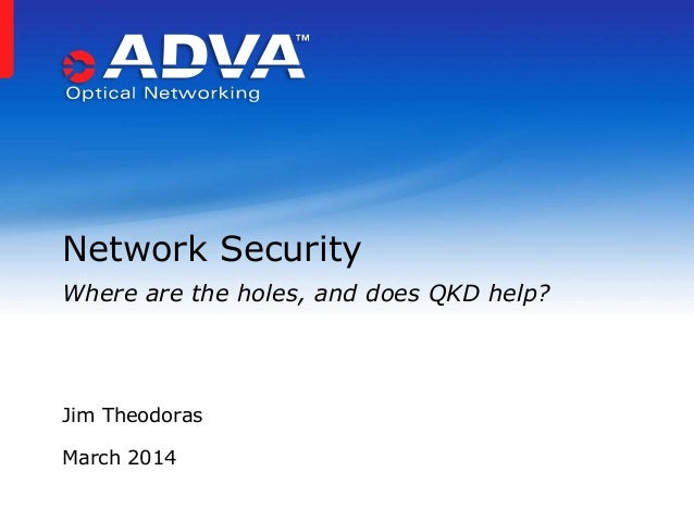 Jim Theodoras March 2014 Network Security Where are the holes, and does QKD help?