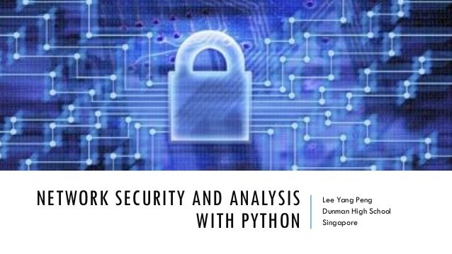 NETWORK SECURITY AND ANALYSIS WITH PYTHON Lee Yang Peng Dunman High School Singapore