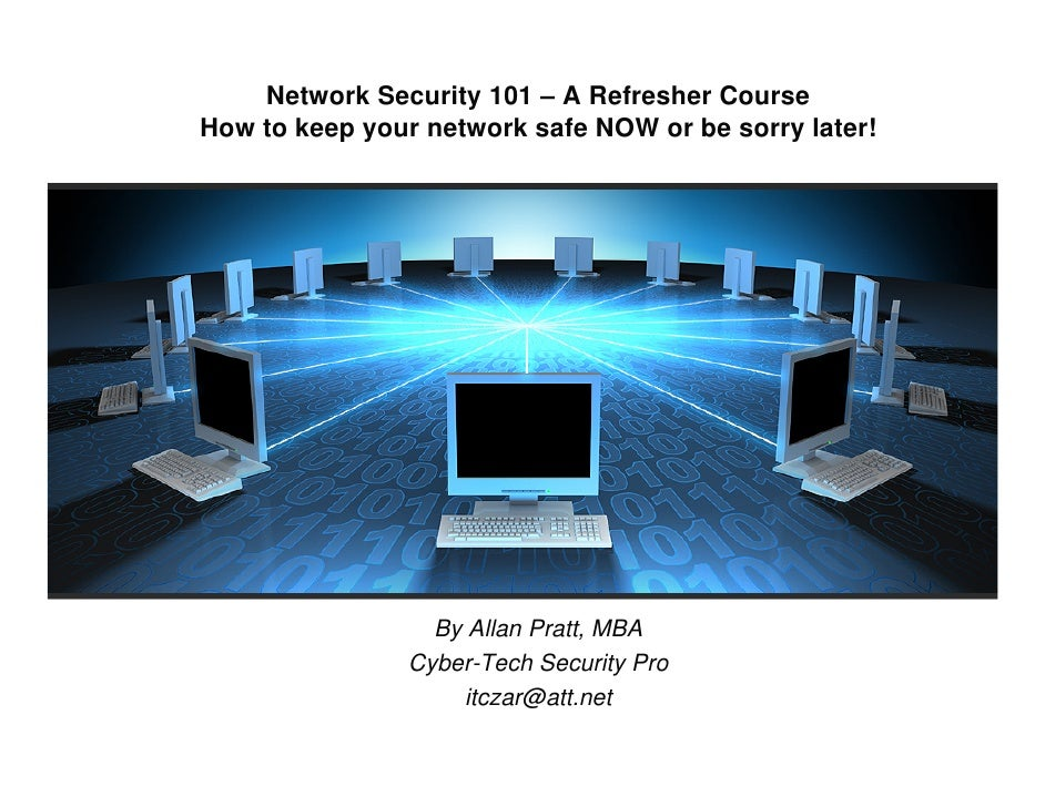 Network Security 101 – A Refresher Course How to keep your network safe NOW or be sorry later!                       By Al...