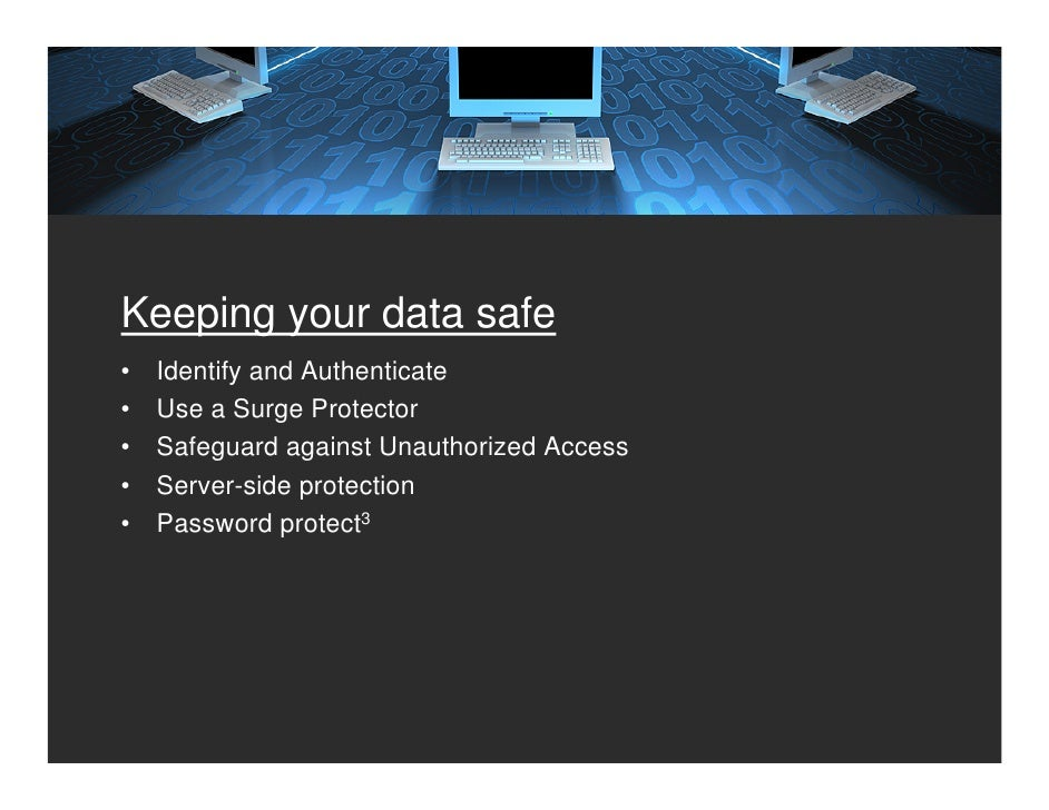 Keeping your data safe •   Identify and Authenticate •   Use a Surge Protector •   Safeguard against Unauthorized Access •...