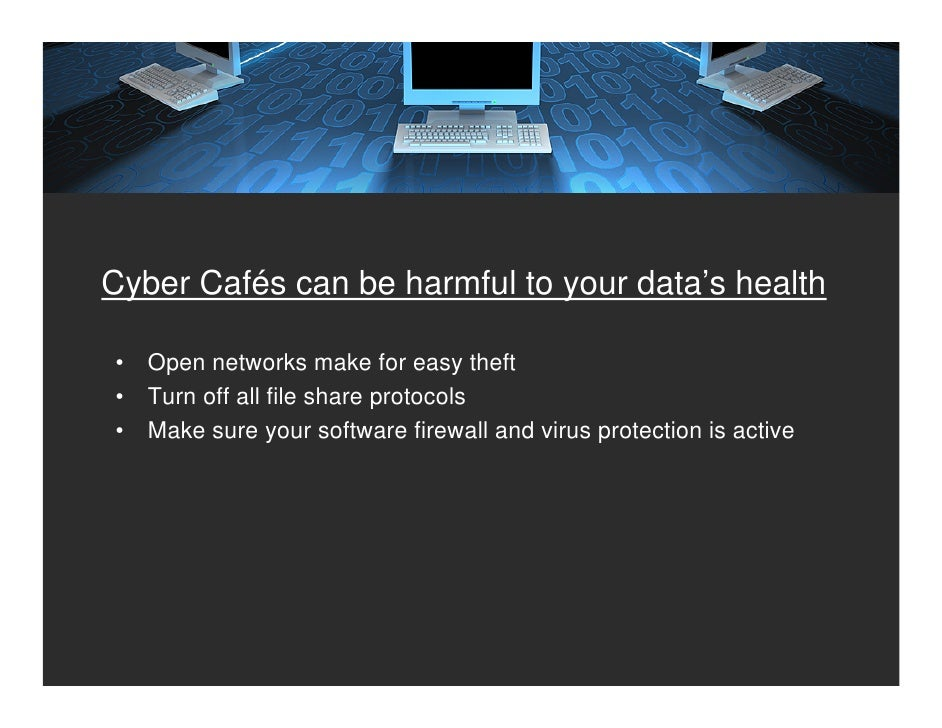 Cyber Cafés can be harmful to your data's health  •   Open networks make for easy theft •   Turn off all file share protoc...