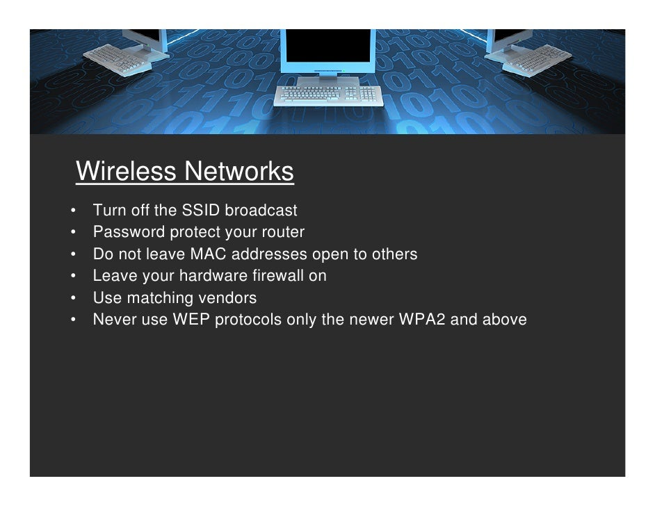 Wireless Networks •   Turn off the SSID broadcast •   Password protect your router •   Do not leave MAC addresses open to ...