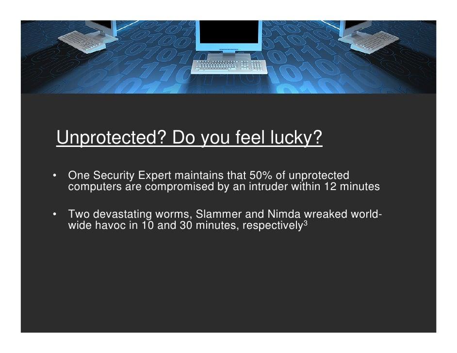 Unprotected? Do you feel lucky? •   One Security Expert maintains that 50% of unprotected     computers are compromised by...