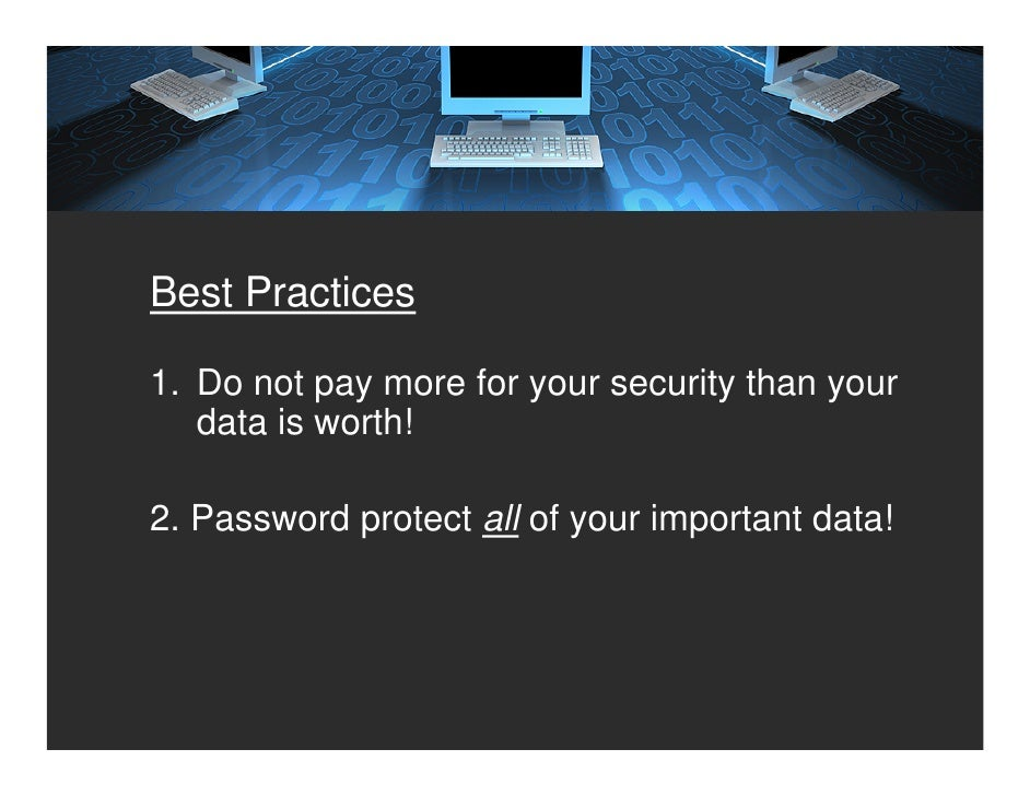 Best Practices  1. Do not pay more for your security than your    data is worth!  2. Password protect all of your importan...