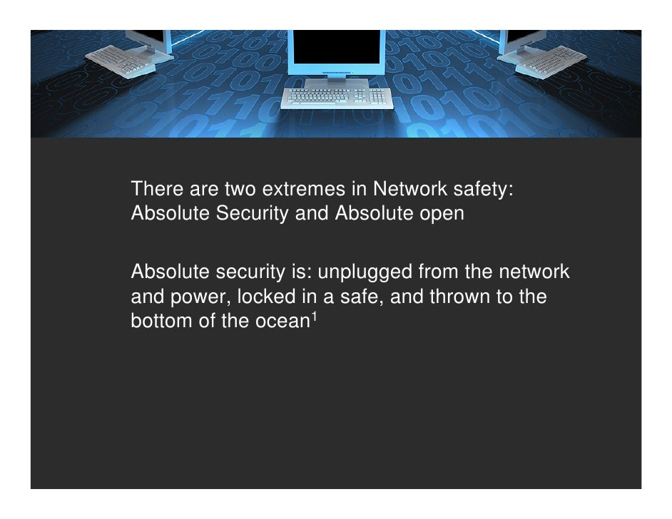 There are two extremes in Network safety: Absolute Security and Absolute open  Absolute security is: unplugged from the ne...