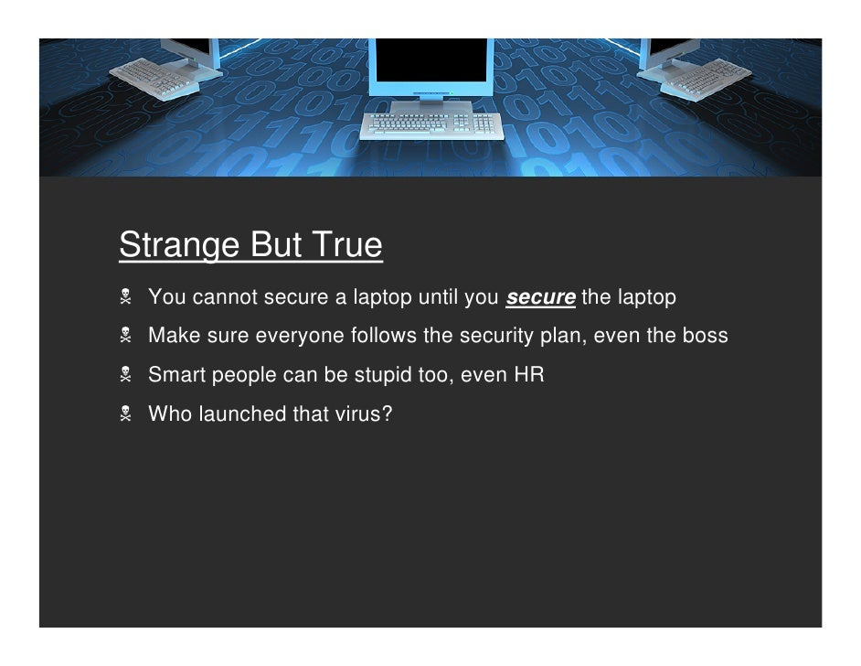 Strange But True  You cannot secure a laptop until you secure the laptop  Make sure everyone follows the security plan, ev...