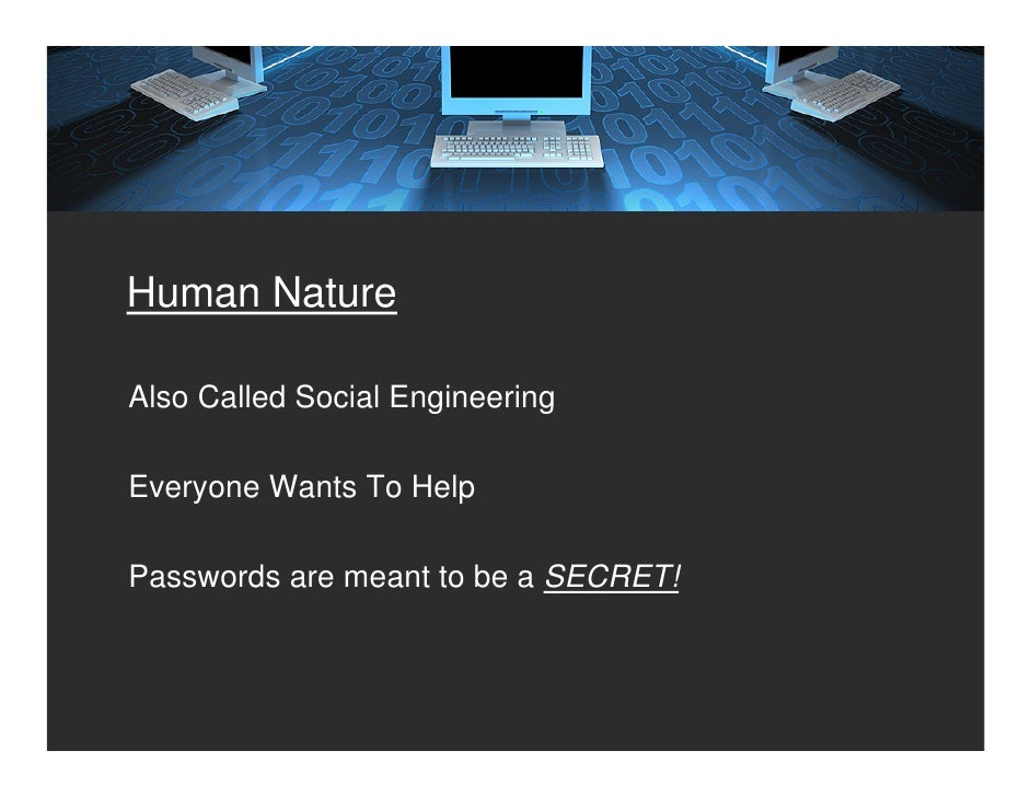 Human Nature  Also Called Social Engineering  Everyone Wants To Help  Passwords are meant to be a SECRET!