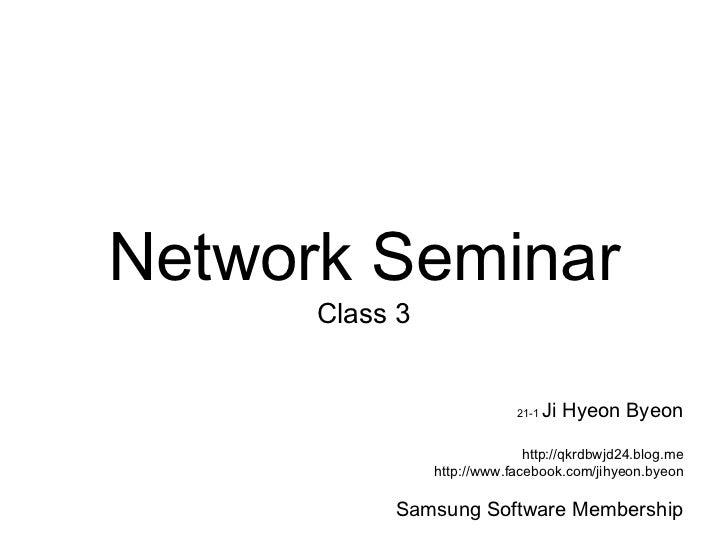 Network Seminar      Class 3                            21-1   Ji Hyeon Byeon                              http://qkrdbwjd...