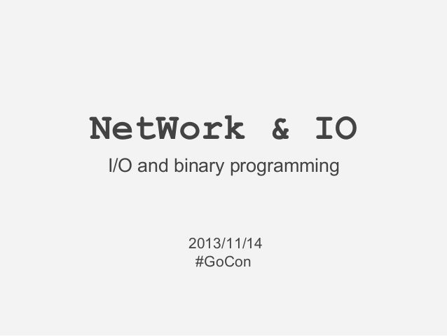 NetWork & IO I/O and binary programming  2013/11/14 #GoCon
