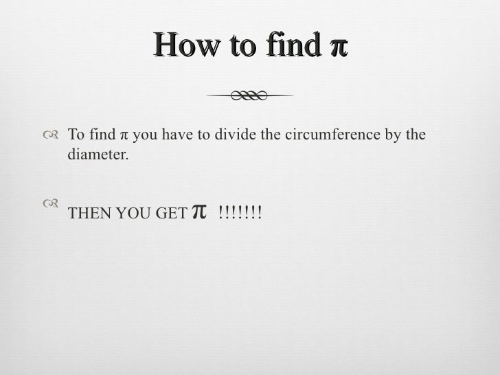How to find π <ul><li>To find π you have to divide the circumference by the diameter. </li></ul><ul><li>THEN YOU GET  π   ...