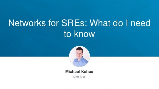Networks for SREs: What do I need to know Michael Kehoe Staff SRE