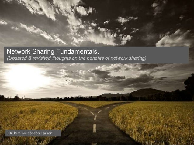 Network Sharing Fundamentals.(Updated & revisited thoughts on the benefits of network sharing)Dr. Kim Kyllesbech Larsen.