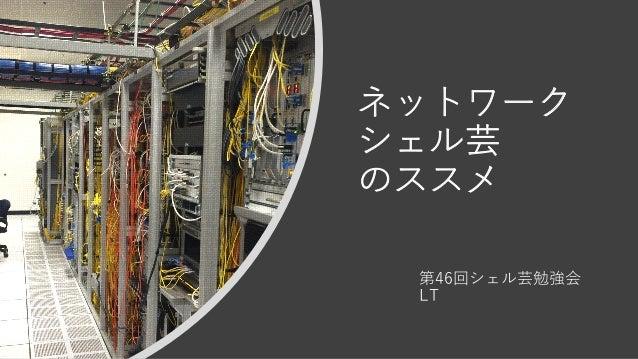 ネットワーク シェル芸 のススメ 第46回シェル芸勉強会 LT