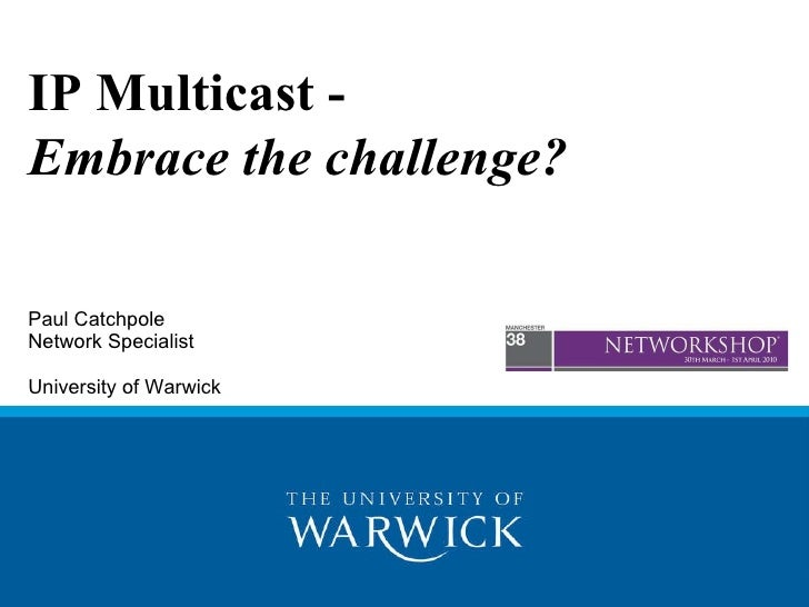 IP Multicast -  Embrace the challenge? Paul Catchpole Network Specialist  University of Warwick