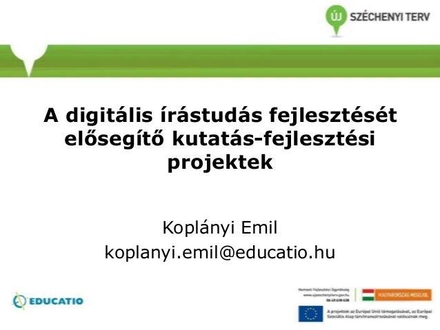A digitális írástudás fejlesztését elősegítő kutatás-fejlesztési projektek Koplányi Emil koplanyi.emil@educatio.hu