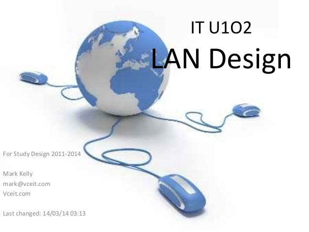 IT U1O2 LAN Design For Study Design 2011-2014 Mark Kelly mark@vceit.com Vceit.com Last changed: 14/03/14 03:13