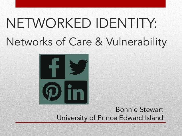 NETWORKED IDENTITY:  Networks of Care &! Vulnerability  !  !  !  !  !  !  !  Bonnie Stewart  University of Prince Edward I...