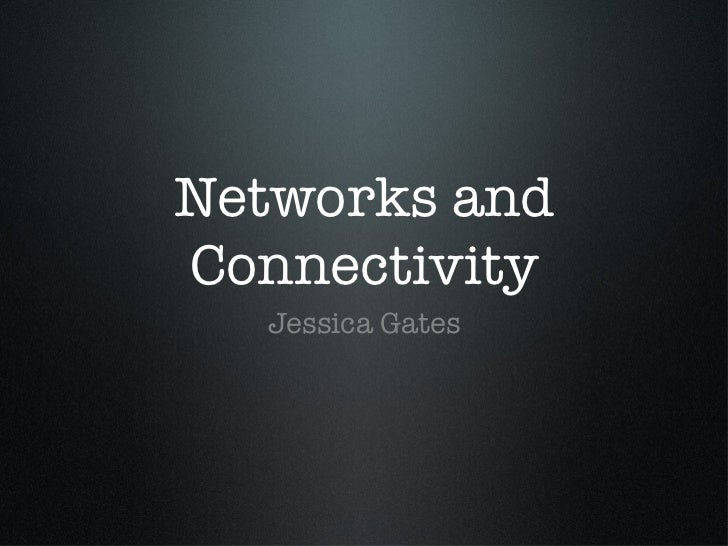 Networks and Connectivity <ul><li>Jessica Gates </li></ul>