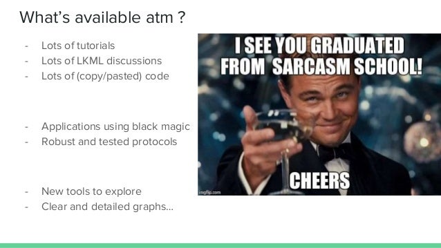 What's available atm ? - Lots of tutorials - Lots of LKML discussions - Lots of (copy/pasted) code - Applications using bl...