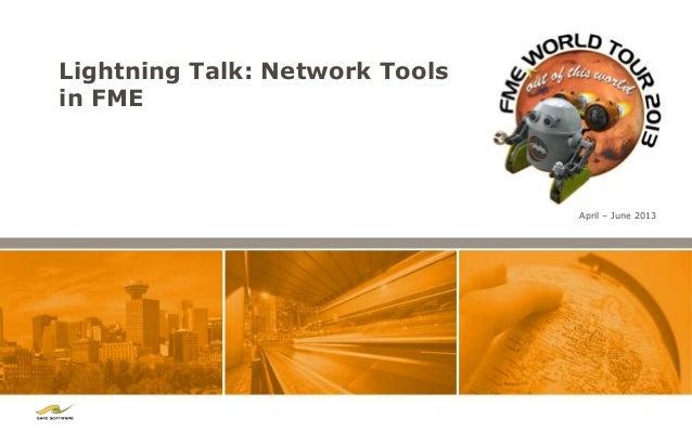 Lightning Talk: Network Toolsin FME                                April – June 2013