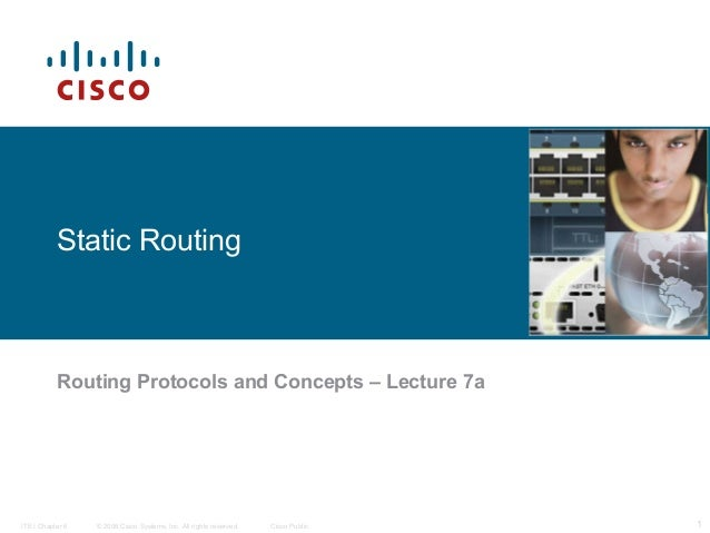 Static Routing  Routing Protocols and Concepts – Lecture 7a  ITE I Chapter 6  © 2006 Cisco Systems, Inc. All rights reserv...