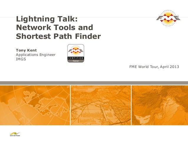 Lightning Talk: Network Tools and Shortest Path Finder Tony Kent Applications Engineer IMGS FME World Tour, April 2013