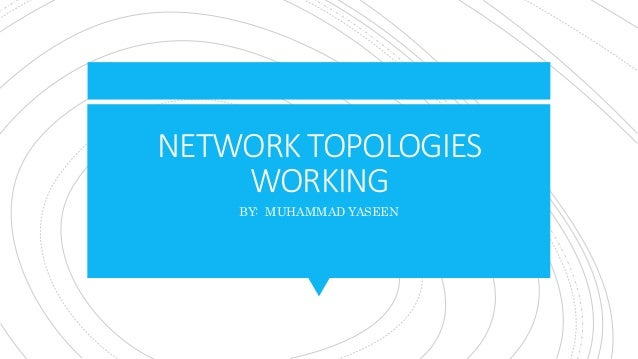 NETWORK TOPOLOGIES WORKING BY: MUHAMMAD YASEEN