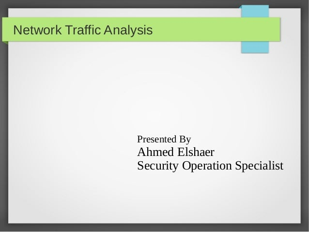 Network Traffic Analysis Presented By Ahmed Elshaer Security Operation Specialist