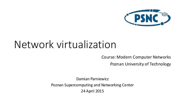 Network virtualization Damian Parniewicz Poznan Supercomputing and Networking Center 24 April 2015 Course: Modern Computer...