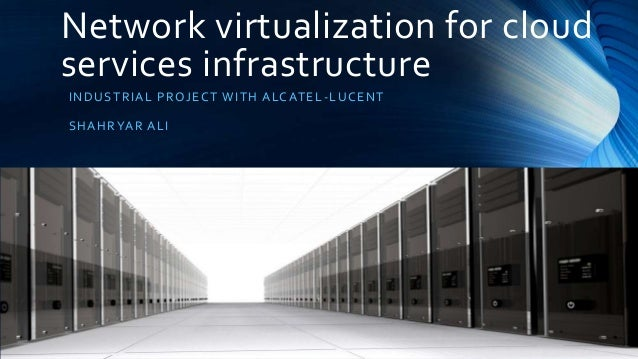Network virtualization for cloud services infrastructure I NDUST RIA L PR OJ E CT WI T H A LCAT E L -LUCENT  SHA HR YA R A...