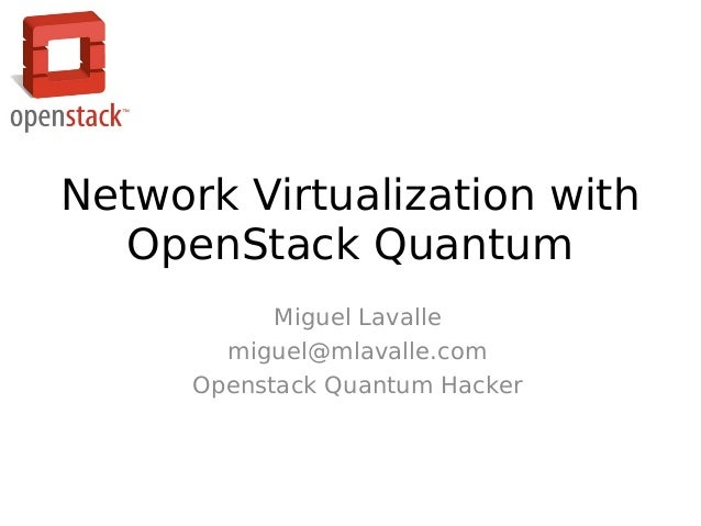 Network Virtualization with  OpenStack Quantum            Miguel Lavalle        miguel@mlavalle.com      Openstack Quantum...