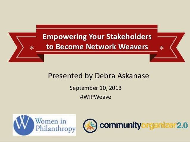 * * Empowering Your Stakeholders to Become Network Weavers September 10, 2013 #WIPWeave Presented by Debra Askanase