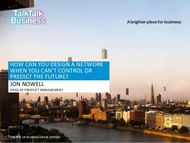 HOW CAN YOU DESIGN A NETWORK WHEN YOU CAN'T CONTROL OR PREDICT THE FUTURE? JON NOWELL HEAD OF PRODUCT MANAGEMENT  THE RISE...
