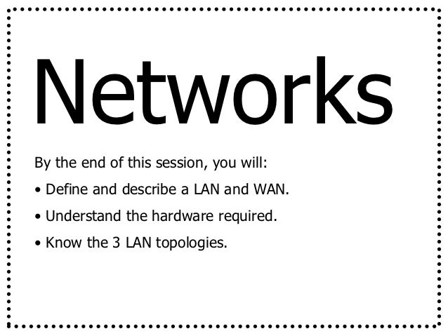 NetworksBy the end of this session, you will:• Define and describe a LAN and WAN.• Understand the hardware required.• Know...