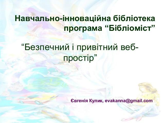 """""""Безпечний і привітний веб- простір"""" Євгенія Кулик, evakanna@gmail.com Навчально-інноваційна бібліотека програмa """"Бібліомі..."""