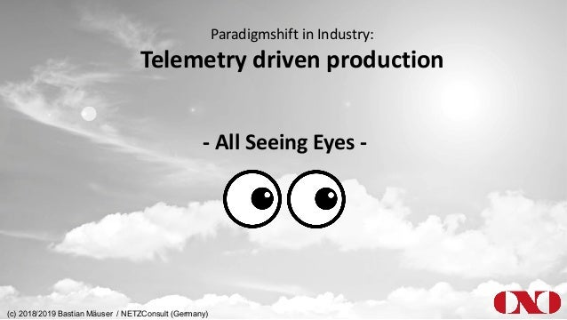 Paradigmshift in Industry: Telemetry driven production - All Seeing Eyes - (c) 2018/2019 Bastian Mäuser / NETZConsult (Ger...