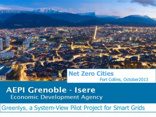 Net Zero Cities  Fort Collins, October2013  Greenlys, a System-View Pilot Project for Smart Grids  grenoble-isere-france