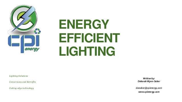 ENERGY EFFICIENT LIGHTING Lighting Solutions Conversions and Retrofits Cutting edge technology Written by: Deborah Wynn-Sa...