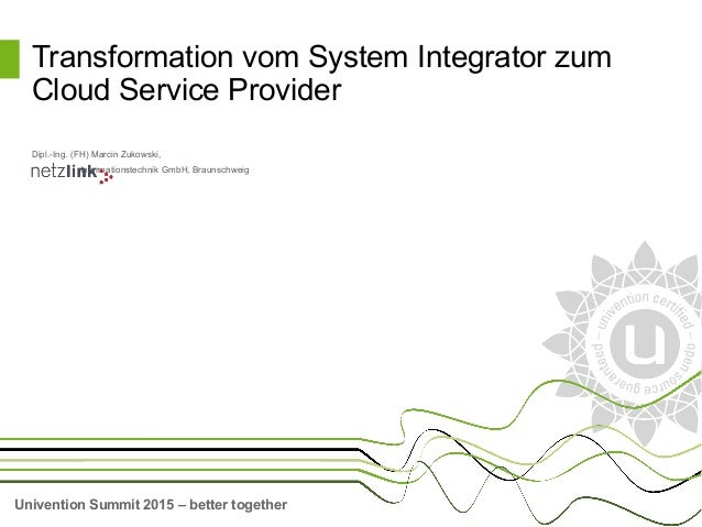 Univention Summit 2015 – better together Dipl.-Ing. (FH) Marcin Zukowski, Informationstechnik GmbH, Braunschweig Transform...