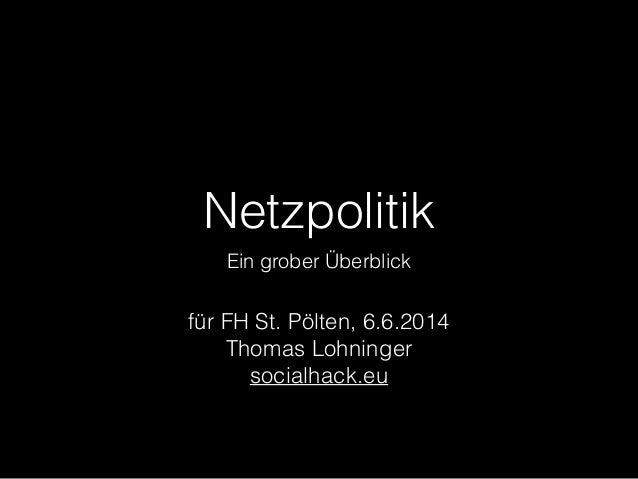 Netzpolitik Ein grober Überblick für FH St. Pölten, 6.6.2014 Thomas Lohninger socialhack.eu
