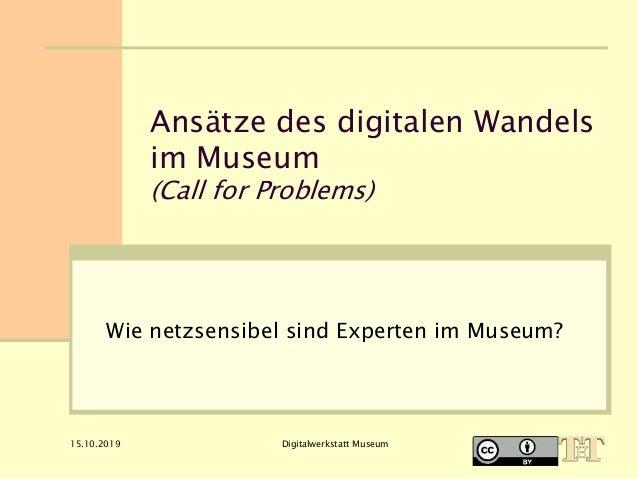 15.10.2019 Digitalwerkstatt Museum Ansätze des digitalen Wandels im Museum (Call for Problems) Wie netzsensibel sind Exper...