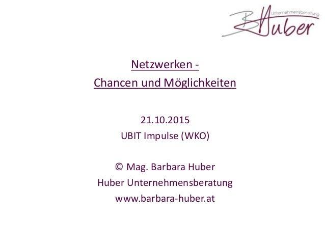 Netzwerken - Chancen und Möglichkeiten 21.10.2015 UBIT Impulse (WKO) © Mag. Barbara Huber Huber Unternehmensberatung www.b...
