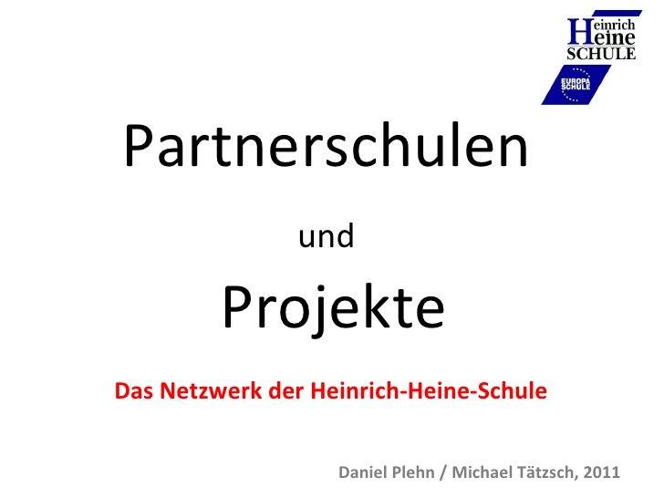 Partnerschulen  und   Projekte Das Netzwerk der Heinrich-Heine-Schule Daniel Plehn / Michael Tätzsch, 2011