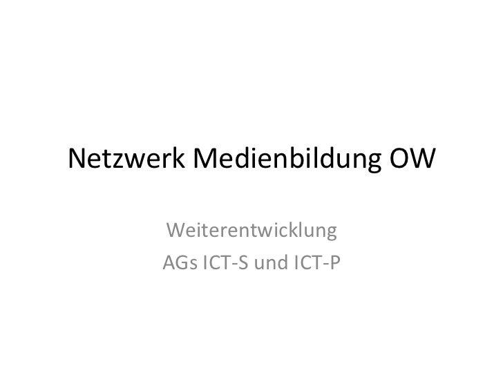 Netzwerk Medienbildung OW<br />Weiterentwicklung <br />AGs ICT-S und ICT-P<br />