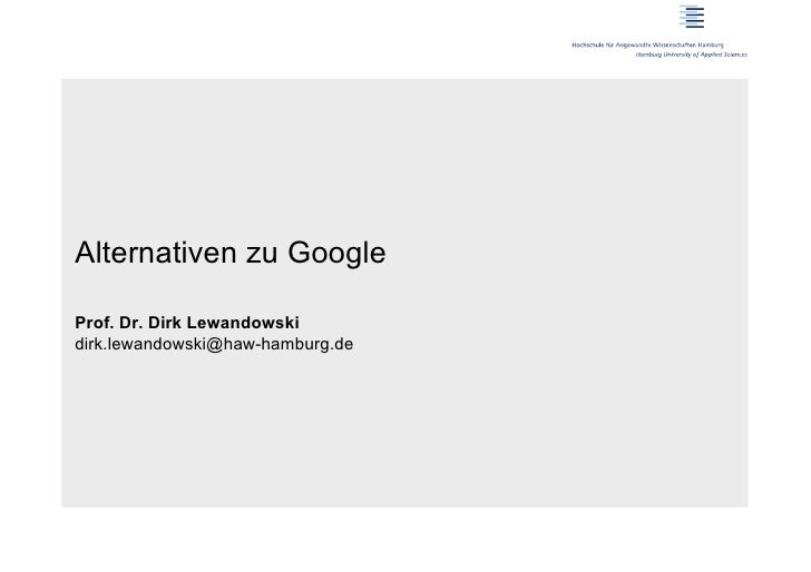 Alternativen zu GoogleProf. Dr. Dirk Lewandowskidirk.lewandowski@haw-hamburg.de