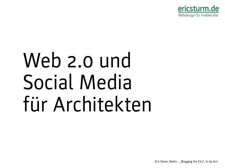 "Web 2.0 undSocial Mediafür Architekten                  Eric Sturm, Berlin – ""Blogging the City"", 12.05.2011"